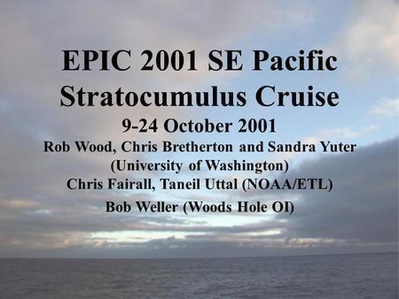 EPIC 2001 SE Pacific Stratocumulus Cruise 9-24 October 2001 Rob Wood, Chris Bretherton and Sandra Yuter (University of Washington) Chris Fairall, Taneil.