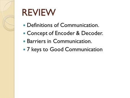 REVIEW Definitions of Communication. Concept of Encoder & Decoder. Barriers in Communication. 7 keys to Good Communication.