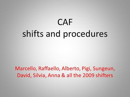 CAF shifts and procedures Marcello, Raffaello, Alberto, Pigi, Sungeun, David, Silvia, Anna & all the 2009 shifters.