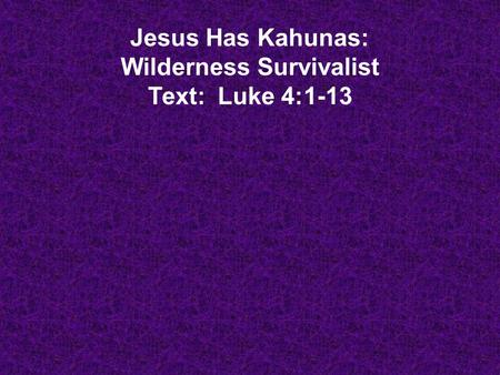 Jesus Has Kahunas: Wilderness Survivalist Text: Luke 4:1-13.