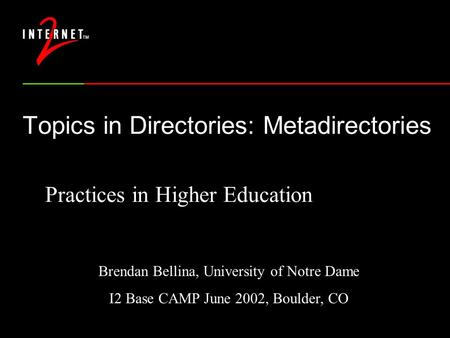 Topics in Directories: Metadirectories Practices in Higher Education Brendan Bellina, University of Notre Dame I2 Base CAMP June 2002, Boulder, CO.