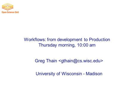 Workflows: from development to Production Thursday morning, 10:00 am Greg Thain University of Wisconsin - Madison.