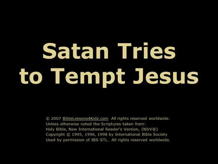 Satan Tries to Tempt Jesus © 2007 BibleLessons4Kidz.com All rights reserved worldwide. Unless otherwise noted the Scriptures taken from: Holy Bible, New.