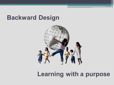 Backward Design Learning with a purpose. Today's Essential Question How do teachers create student-centered standards-based thematic units that engage.