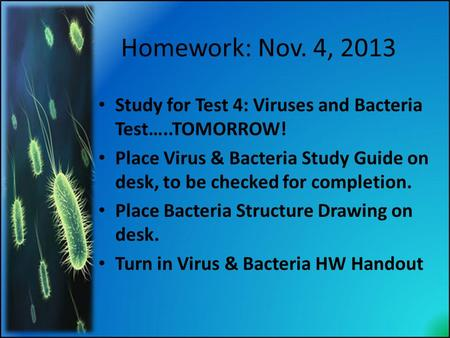 Homework: Nov. 4, 2013 Study for Test 4: <strong>Viruses</strong> <strong>and</strong> <strong>Bacteria</strong> Test…..TOMORROW! Place <strong>Virus</strong> & <strong>Bacteria</strong> Study Guide on desk, to be checked for completion.