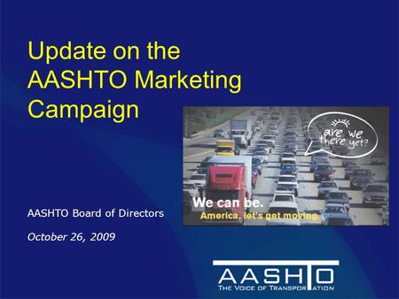 Update on the AASHTO Marketing Campaign AASHTO Board of Directors October 26, 2009.
