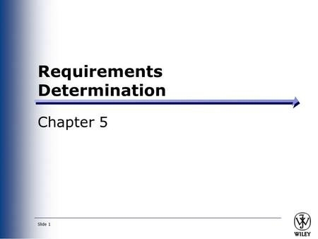 Slide 1 Requirements Determination Chapter 5. Slide 2 Objectives ■ Understand how to create a requirements definition. ■ Become familiar with requirements.