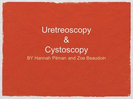 Uretreoscopy & Cystoscopy BY Hannah Pitman and Zoe Beaudoin.
