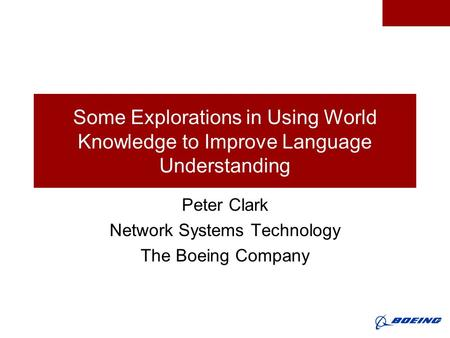 Some Explorations in Using World Knowledge to Improve Language Understanding Peter Clark Network Systems Technology The Boeing Company.