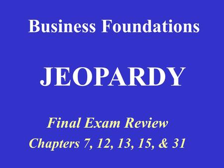 Business Foundations Final Exam Review Chapters 7, 12, 13, 15, & 31 JEOPARDY.