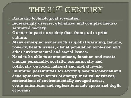  Dramatic technological revolution  Increasingly diverse, globalized and complex media- saturated society.  Greater impact on society than from oral.