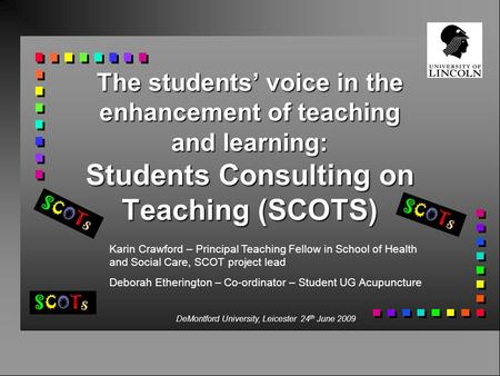 The students' voice in the enhancement of teaching and learning: Students Consulting on Teaching (SCOTS) SCOTsSCOTs SCOTsSCOTs SCOTsSCOTs Karin Crawford.