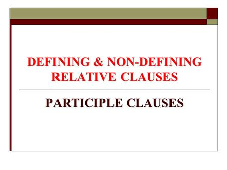DEFINING & NON-DEFINING RELATIVE CLAUSES PARTICIPLE CLAUSES.