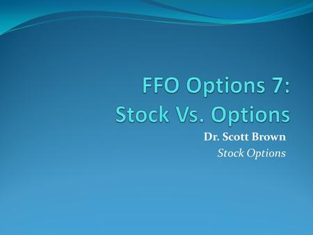 Dr. Scott Brown Stock Options. Stocks vs Options Options Are sensitive to: The direction of the underlying stock. The time remaining before expiration.
