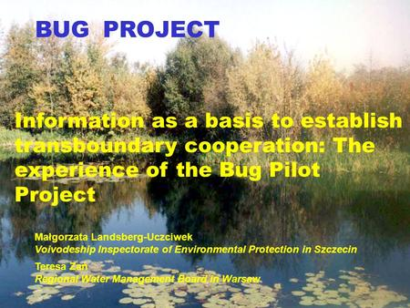 BUG PROJECT Information as a basis to establish transboundary cooperation: The experience of the Bug Pilot Project Małgorzata Landsberg-Uczciwek Voivodeship.
