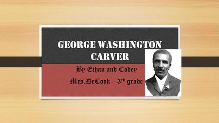 George Washington Carver By Ethan and Codey Mrs.DeCook – 3 rd grade.