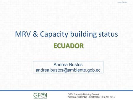GFOI Capacity Building Summit Armenia, Colombia – September 17 to 19, 2014 MRV & Capacity building status ECUADOR Andrea Bustos