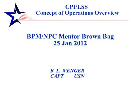 BPM/NPC Mentor Brown Bag 25 Jan 2012 B. L. WENGER CAPT USN CPI/LSS Concept of Operations Overview.
