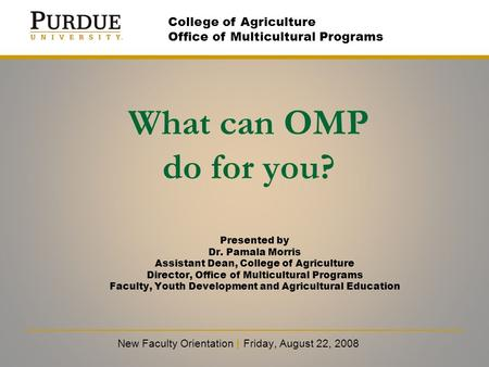 What can OMP do for you? New Faculty Orientation | Friday, August 22, 2008 College of Agriculture Office of Multicultural Programs Presented by Dr. Pamala.