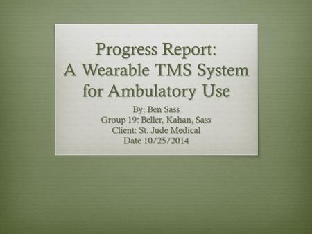 Progress Report: A Wearable TMS System for Ambulatory Use By: Ben Sass Group 19: Beller, Kahan, Sass Client: St. Jude Medical Date 10/25/2014.