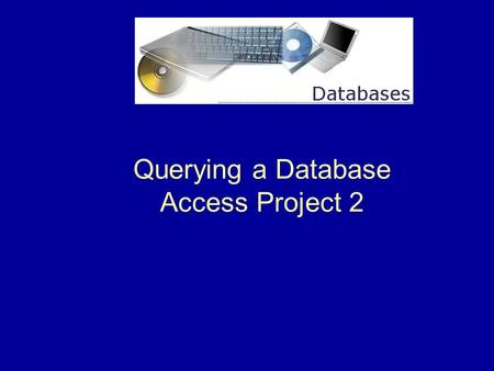 Querying a Database Access Project 2. 2 What is a Query?  In general, a query is a form of questioning, in a line of inquiry. A query may also refer.
