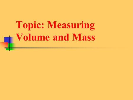 Topic: Measuring Volume and Mass. Mass - Instruments: - Units: -