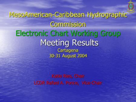 MesoAmerican-Caribbean Hydrographic Commission Electronic Chart Working Group Meeting Results Cartagena 30-31 August 2004 Katie Ries, Chair LCDR Rafael.