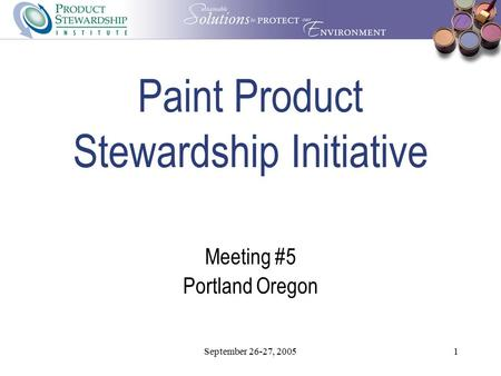 September 26-27, 20051 Paint Product Stewardship Initiative Meeting #5 Portland Oregon.