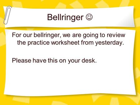Bellringer For our bellringer, we are going to review the practice worksheet from yesterday. Please have this on your desk.