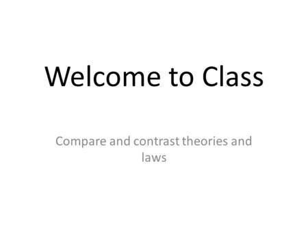 Welcome to Class Compare and contrast theories and laws.