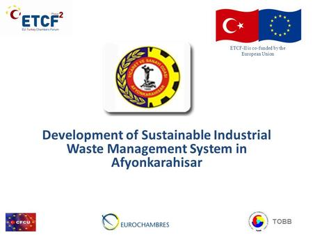 Development of Sustainable Industrial Waste Management System in Afyonkarahisar ETCF-II is co-funded by the European Union TOBB.