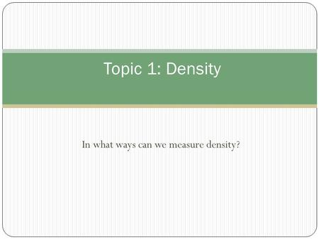 In what ways can we measure density? Topic 1: Density.
