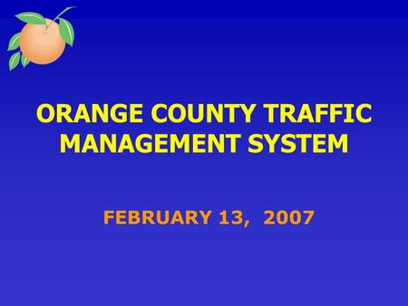 ORANGE COUNTY TRAFFIC MANAGEMENT SYSTEM FEBRUARY 13, 2007.