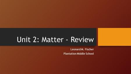 Unit 2: Matter - Review Leonard M. Fischer Plantation Middle School.