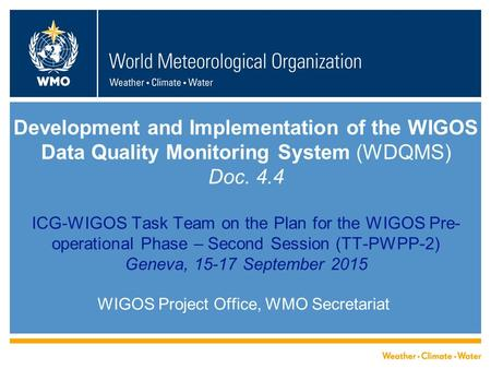 Development and Implementation of the WIGOS Data Quality Monitoring System (WDQMS) Doc. 4.4 ICG-WIGOS Task Team on the Plan for the WIGOS Pre- operational.