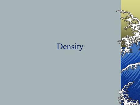 Density. Different substances have different densities. The density of a material does not depend on the size or amount of the substance you have. Density.