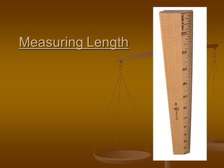 Measuring Length. SI Measurement System International System of Units International System of Units Developed out of a need for a global measurement system.