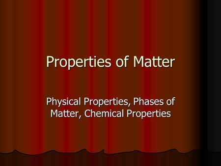 Properties of Matter Physical Properties, Phases of Matter, Chemical Properties.