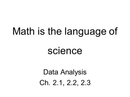 Math is the language of science Data Analysis Ch. 2.1, 2.2, 2.3.