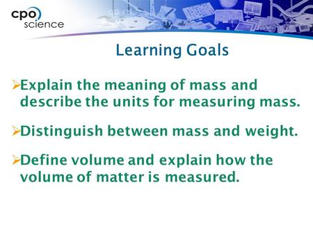Learning Goals  Explain the meaning of mass and describe the units for measuring mass.  Distinguish between mass and weight.  Define volume and explain.