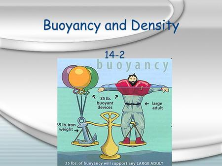 Buoyancy and Density 14-2 Buoyant Force Buoyant force = upward force that keeps an object immersed in or floating on a liquid It ' s the force that pushes.