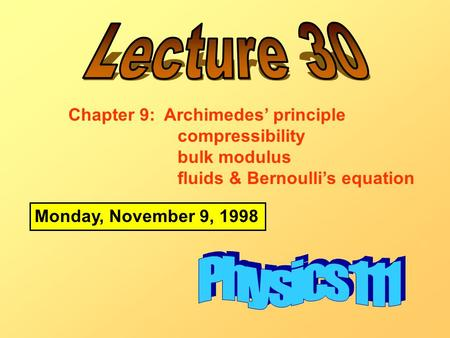 Monday, November 9, 1998 Chapter 9: Archimedes' principle compressibility bulk modulus fluids & Bernoulli's equation.