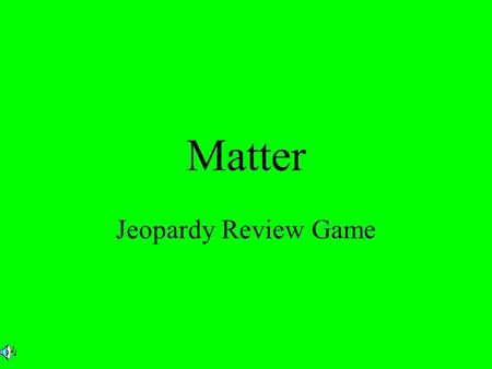 Matter Jeopardy Review Game $2 $5 $10 $20 $1 $2 $5 $10 $20 $1 $2 $5 $10 $20 $1 $2 $5 $10 $20 $1 MatterPropertiesMisc. Phases of matter.