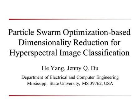 1 Particle Swarm Optimization-based Dimensionality Reduction for Hyperspectral Image Classification He Yang, Jenny Q. Du Department of Electrical and Computer.
