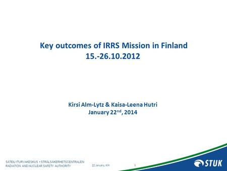 SÄTEILYTURVAKESKUS STRÅLSÄKERHETSCENTRALEN RADIATION AND NUCLEAR SAFETY AUTHORITY Key outcomes of IRRS Mission in Finland 15.-26.10.2012 Kirsi Alm-Lytz.