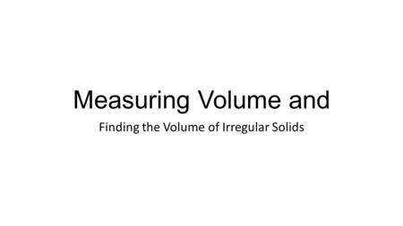 Measuring Volume and Finding the Volume of Irregular Solids.