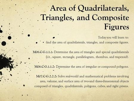 Area of Quadrilaterals, Triangles, and Composite Figures Today you will learn to: find the area of quadrilaterals, triangles, and composite figures. M06.C-G.1.1.1: