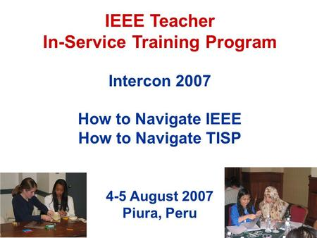 IEEE Teacher In-Service Training Program Intercon 2007 How to Navigate IEEE How to Navigate TISP 4-5 August 2007 Piura, Peru.