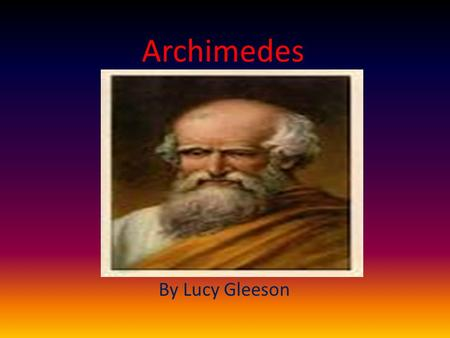 Archimedes By Lucy Gleeson. Personal Profile Born: 287 BC, Syracuse Full name: Archimedes of Syracuse Nationality: Greek Assassinated: 212 BC, Syracuse.