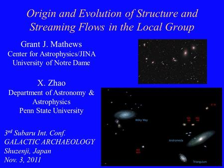 1 Origin and Evolution of Structure and Streaming Flows in the Local Group Grant J. Mathews Center for Astrophysics/JINA University of Notre Dame X. Zhao.